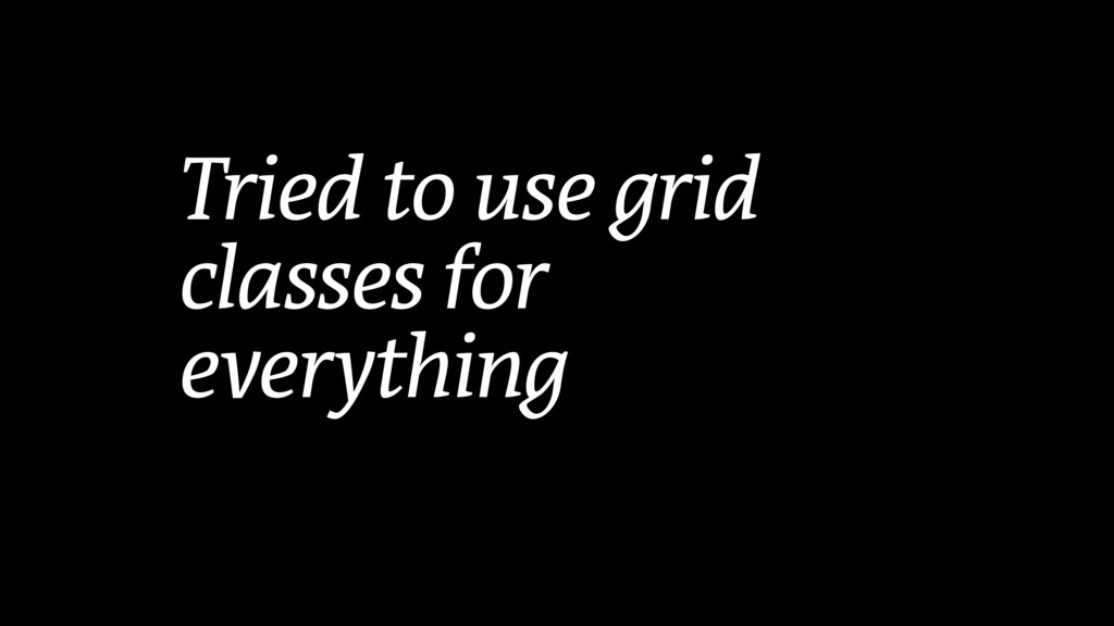 Tried to use grid classes for everything