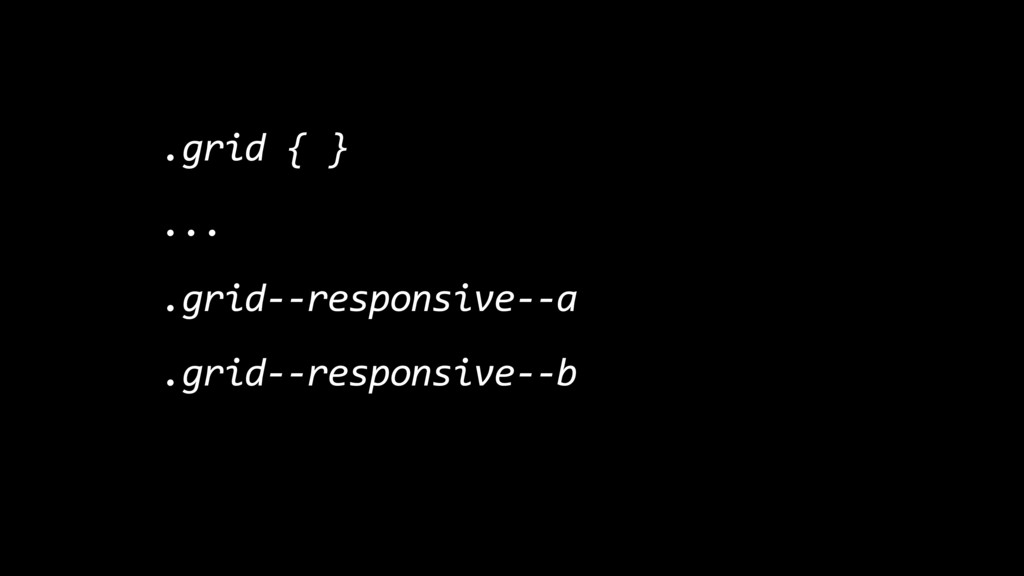 .grid { } ... .grid--responsive--a .grid--respo...