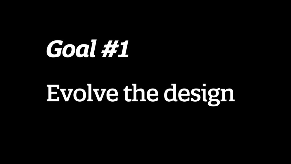 Goal #1 Evolve the design