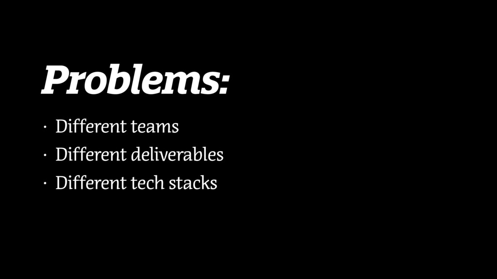 Problems: • Different teams • Different deliver...