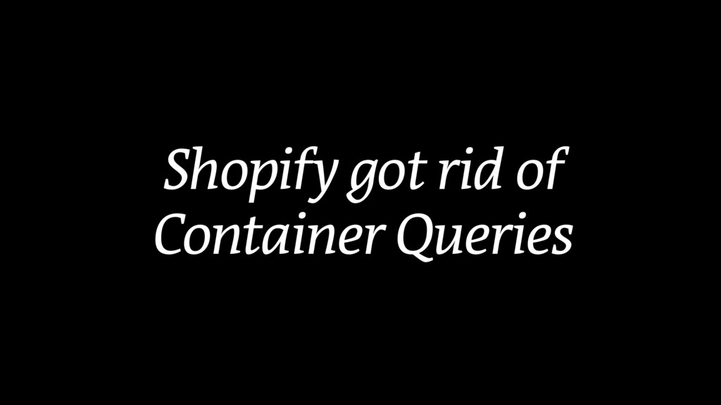 Shopify got rid of Container Queries