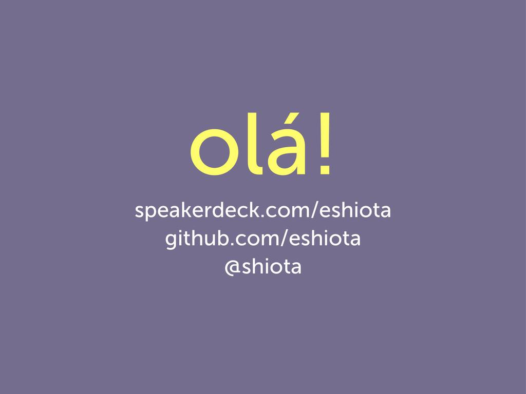 olá! speakerdeck.com/eshiota github.com/eshiota...