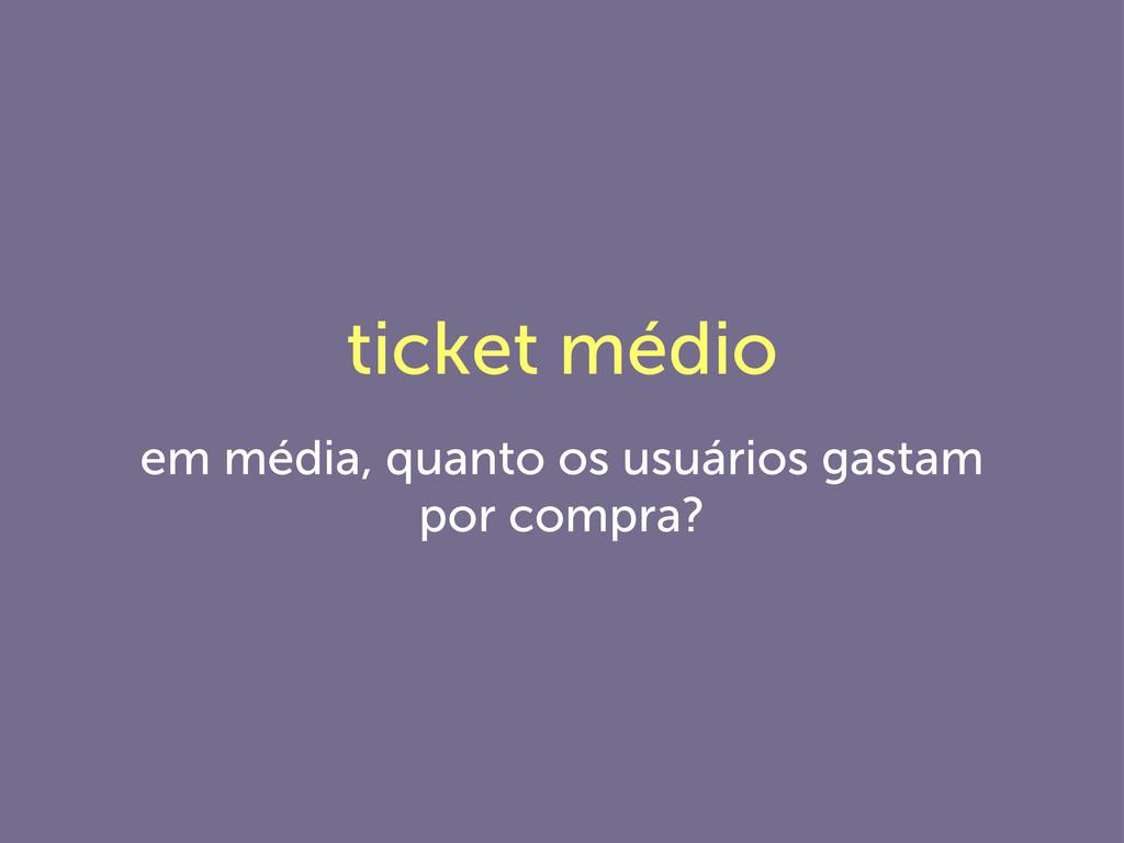 ticket médio em média, quanto os usuários gasta...