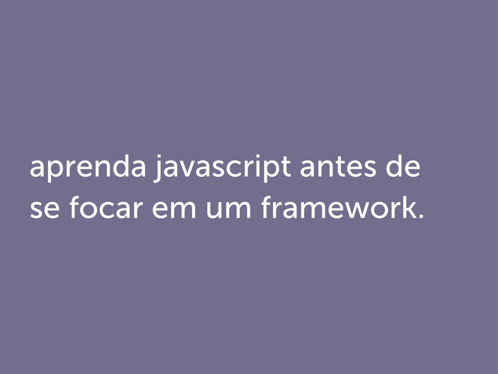 aprenda javascript antes de se focar em um fram...