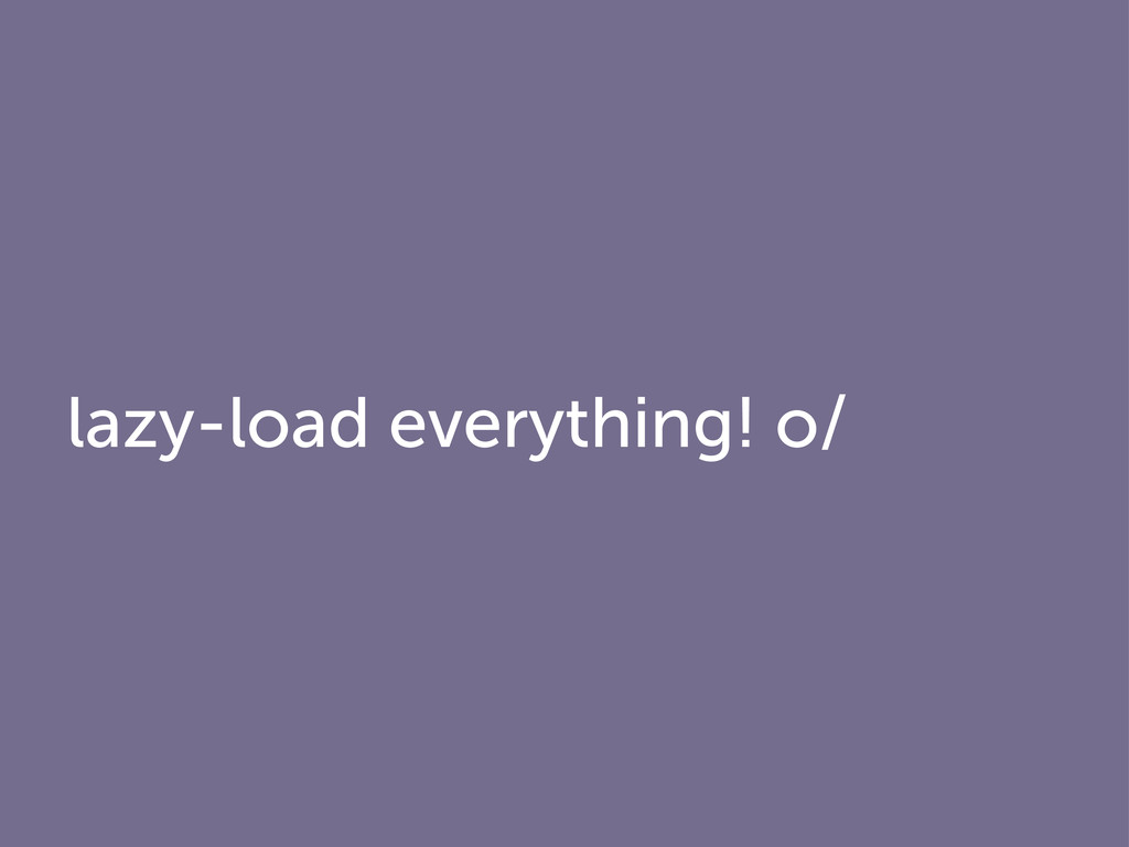 lazy-load everything! o/