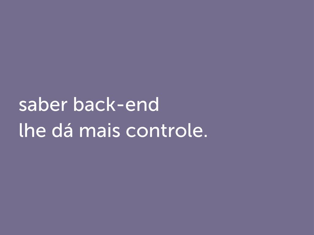 saber back-end lhe dá mais controle.