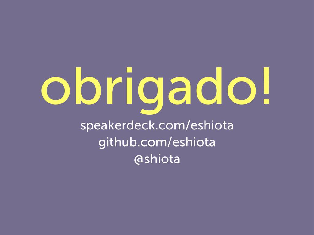 obrigado! speakerdeck.com/eshiota github.com/es...