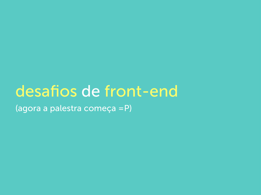 desafios de front-end (agora a palestra começa =...