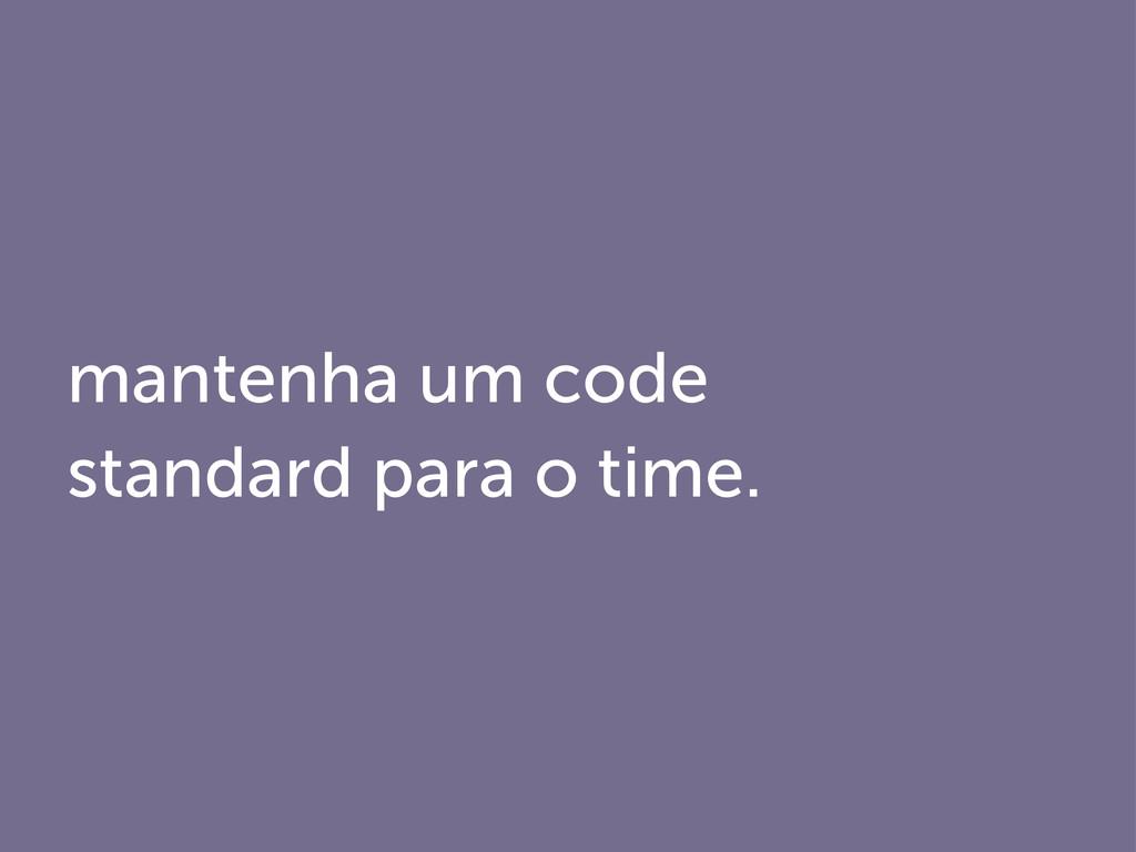 mantenha um code standard para o time.