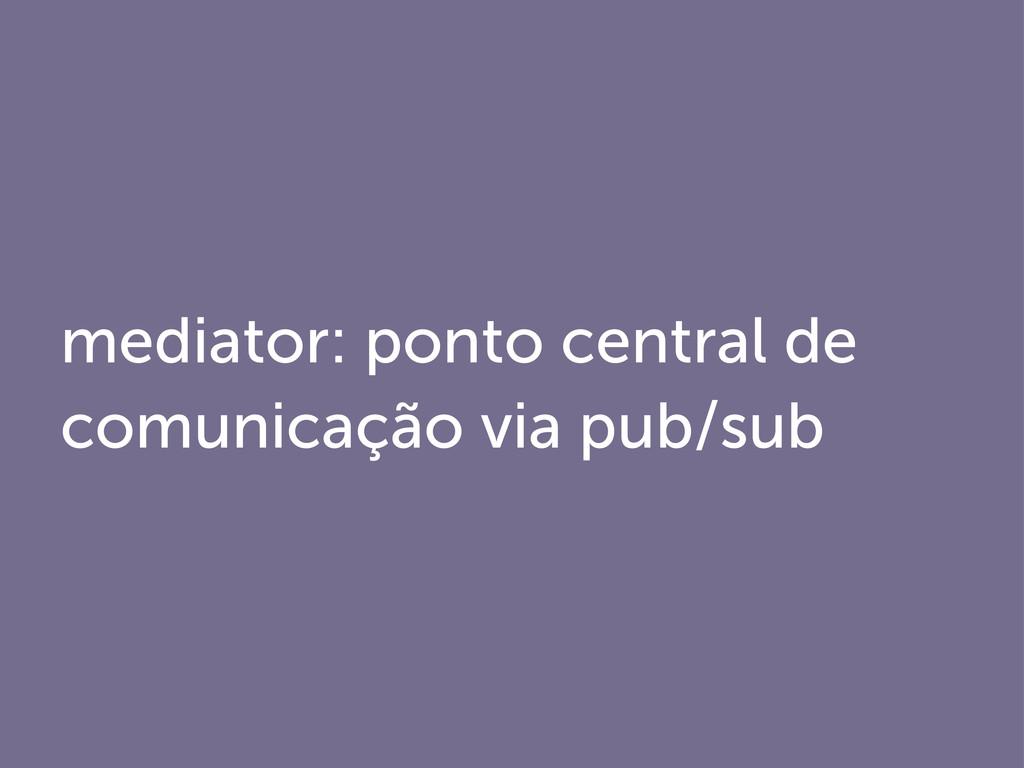 mediator: ponto central de comunicação via pub/...