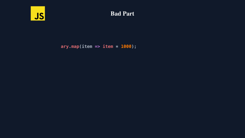 Bad Part ary.map(item => item * 1000); ary.map(...