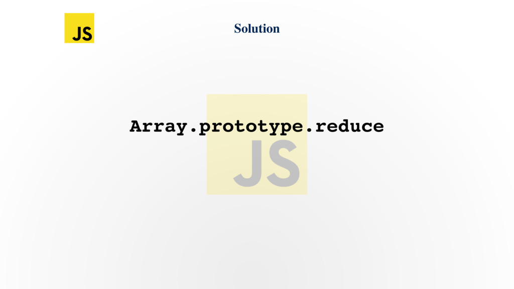 Solution Array.prototype.reduce