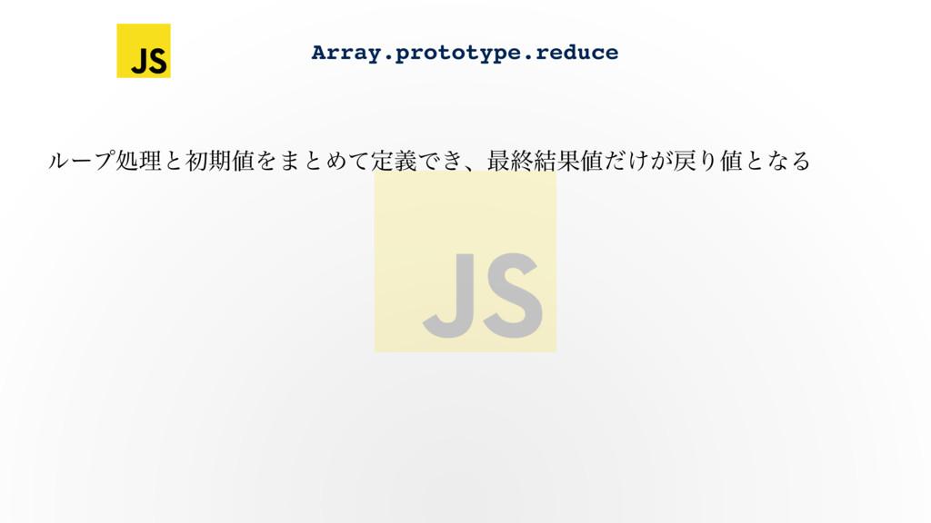 Array.prototype.reduce ϧʔϓॲཧͱॳظΛ·ͱΊͯఆٛͰ͖ɺ࠷ऴ݁Ռ...
