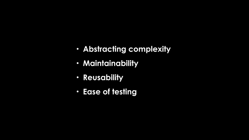 • Abstracting complexity • Maintainability • Re...