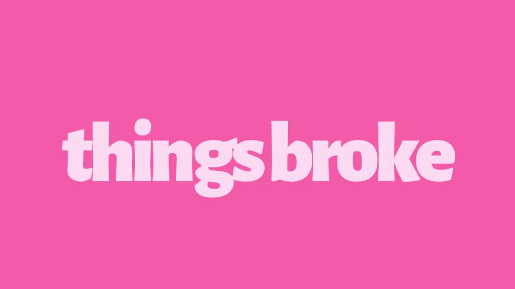 things broke