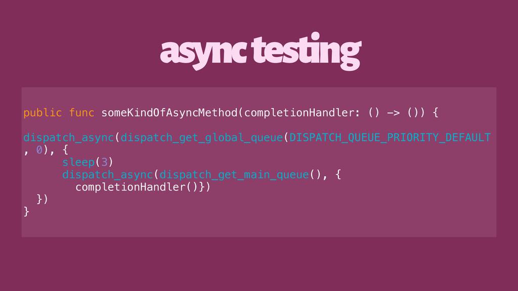 async testing public func someKindOfAsyncMethod...