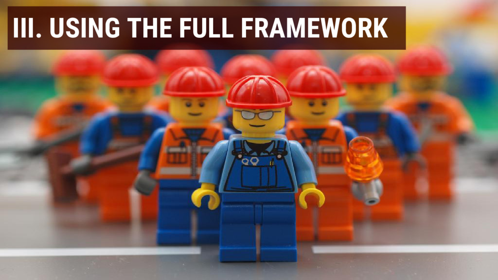 III. USING THE FULL FRAMEWORK