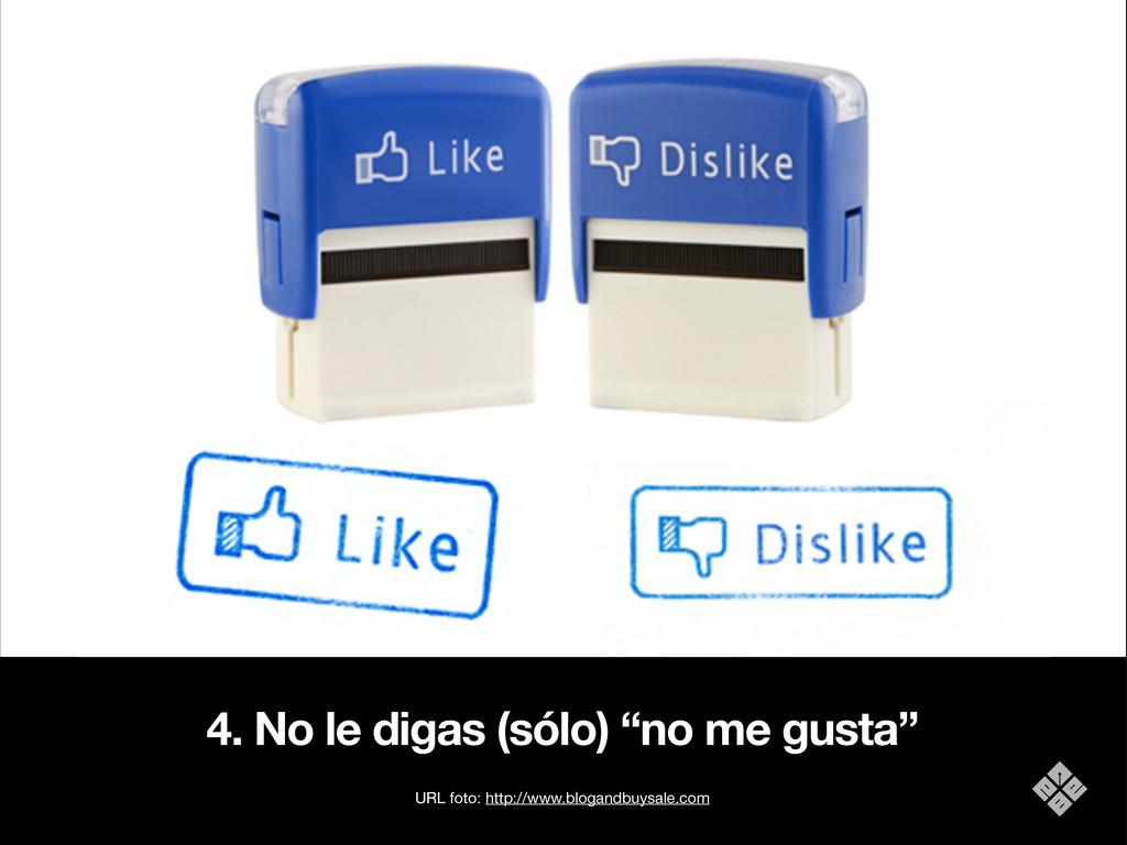 """4. No le digas (sólo) """"no me gusta"""" URL foto: h..."""