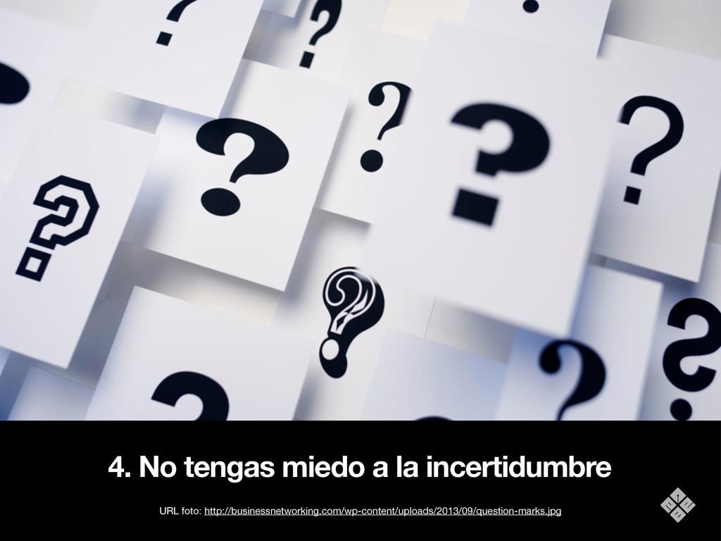 4. No tengas miedo a la incertidumbre URL foto:...