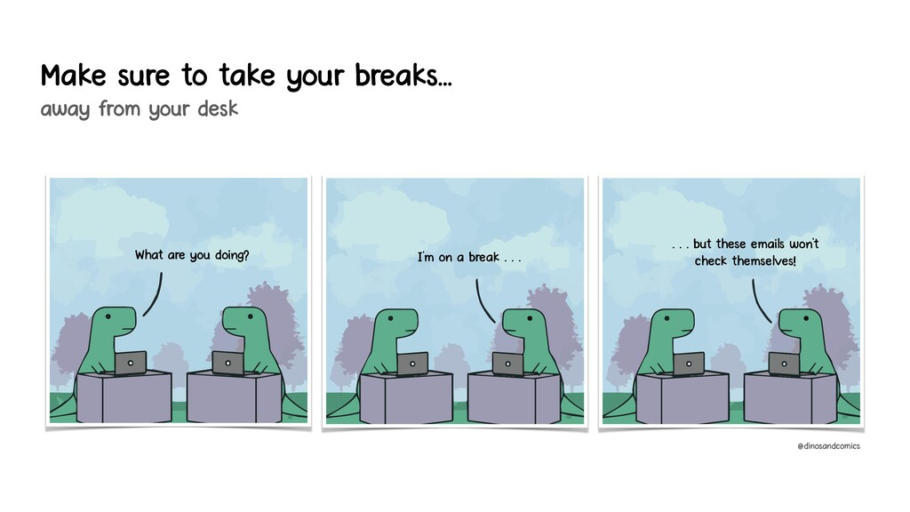 Make sure to take your breaks….. away from your...