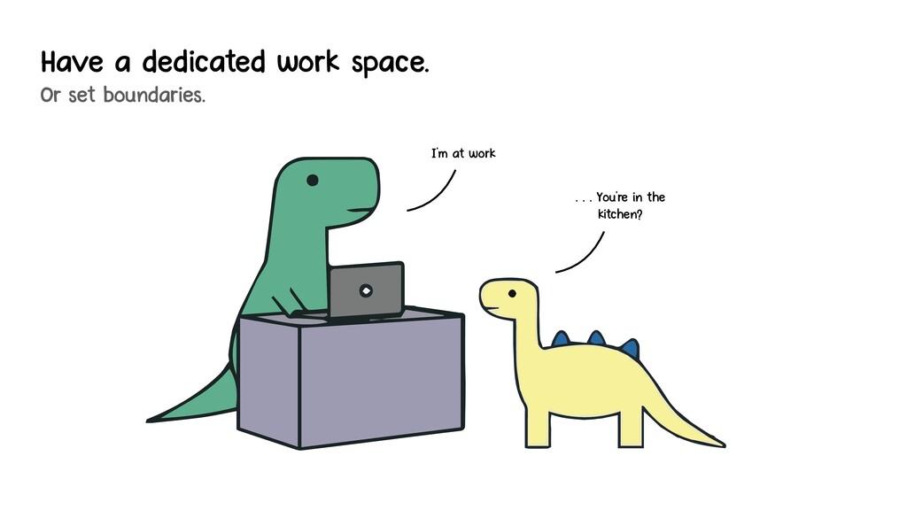 Have a dedicated work space. Or set boundaries....