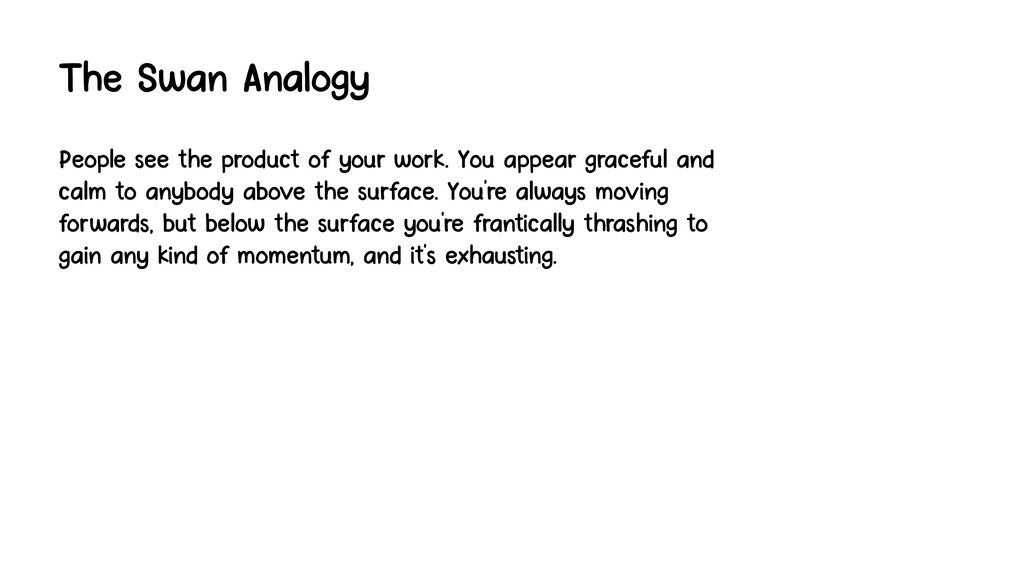 The Swan Analogy People see the product of your...