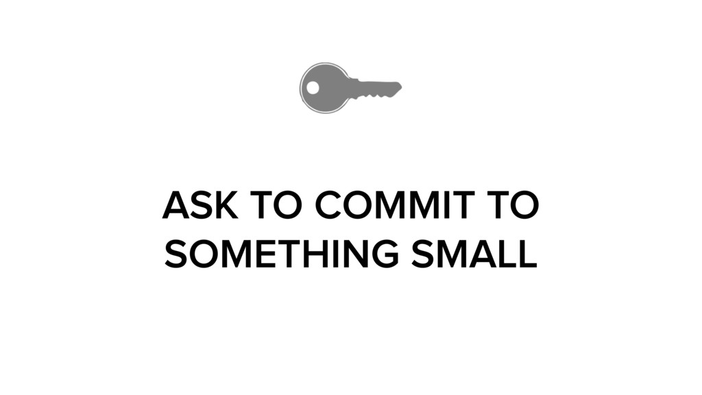 ASK TO COMMIT TO SOMETHING SMALL