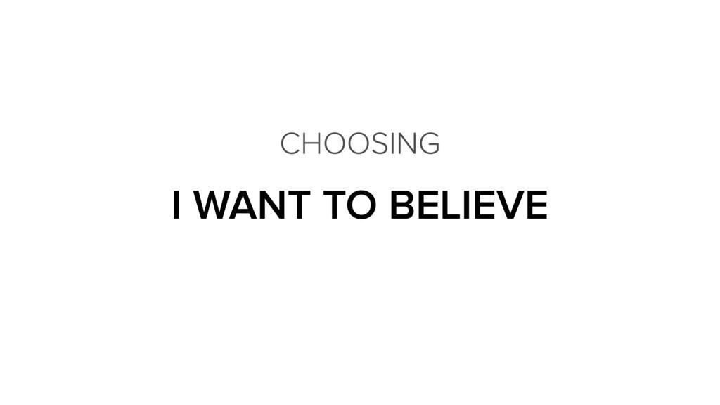 I WANT TO BELIEVE CHOOSING