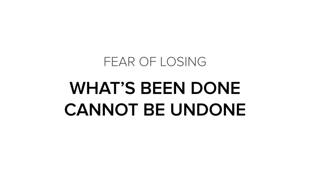 WHAT'S BEEN DONE CANNOT BE UNDONE FEAR OF LOSI...