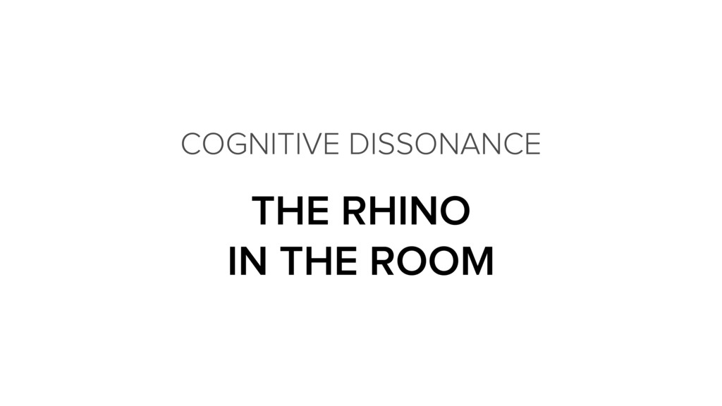 THE RHINO IN THE ROOM COGNITIVE DISSONANCE