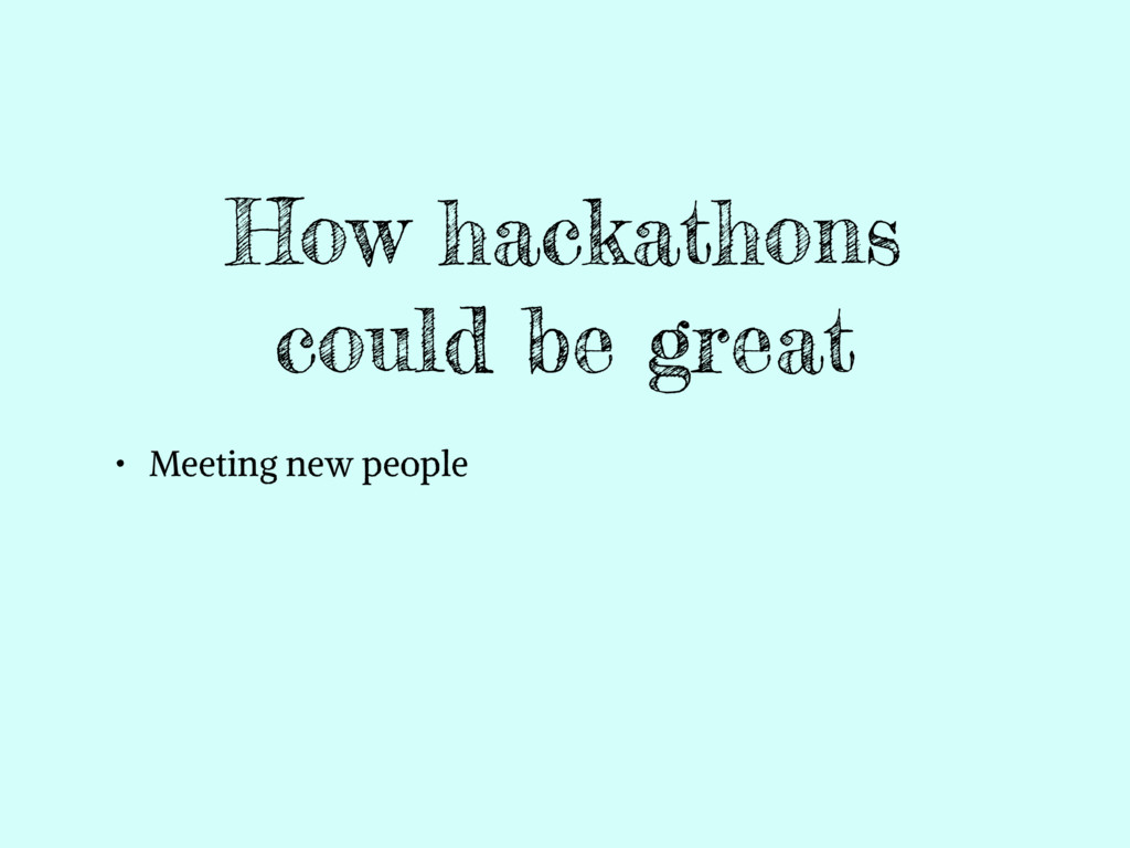 How hackathons could be great • Meeting new peo...