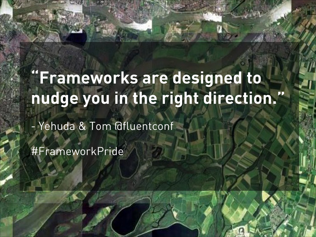"""Frameworks are designed to nudge you in the ri..."
