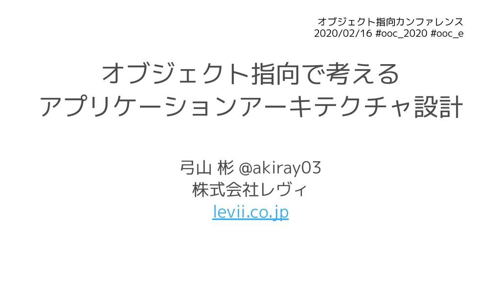 オブジェクト指向で考える アプリケーションアーキテクチャ設計 弓山 彬 @akiray03 株...