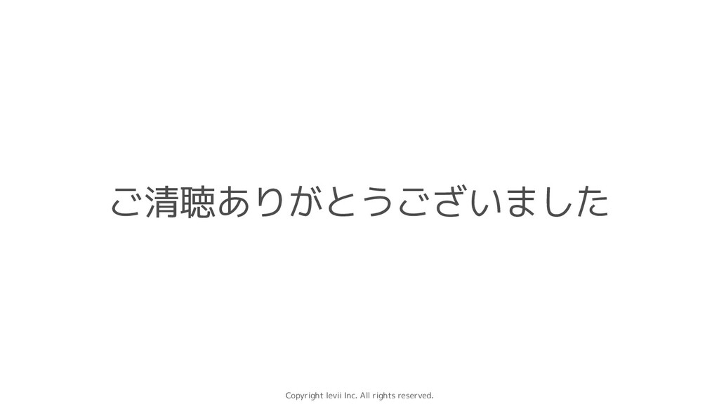 Copyright levii Inc. All rights reserved. ご清聴あり...