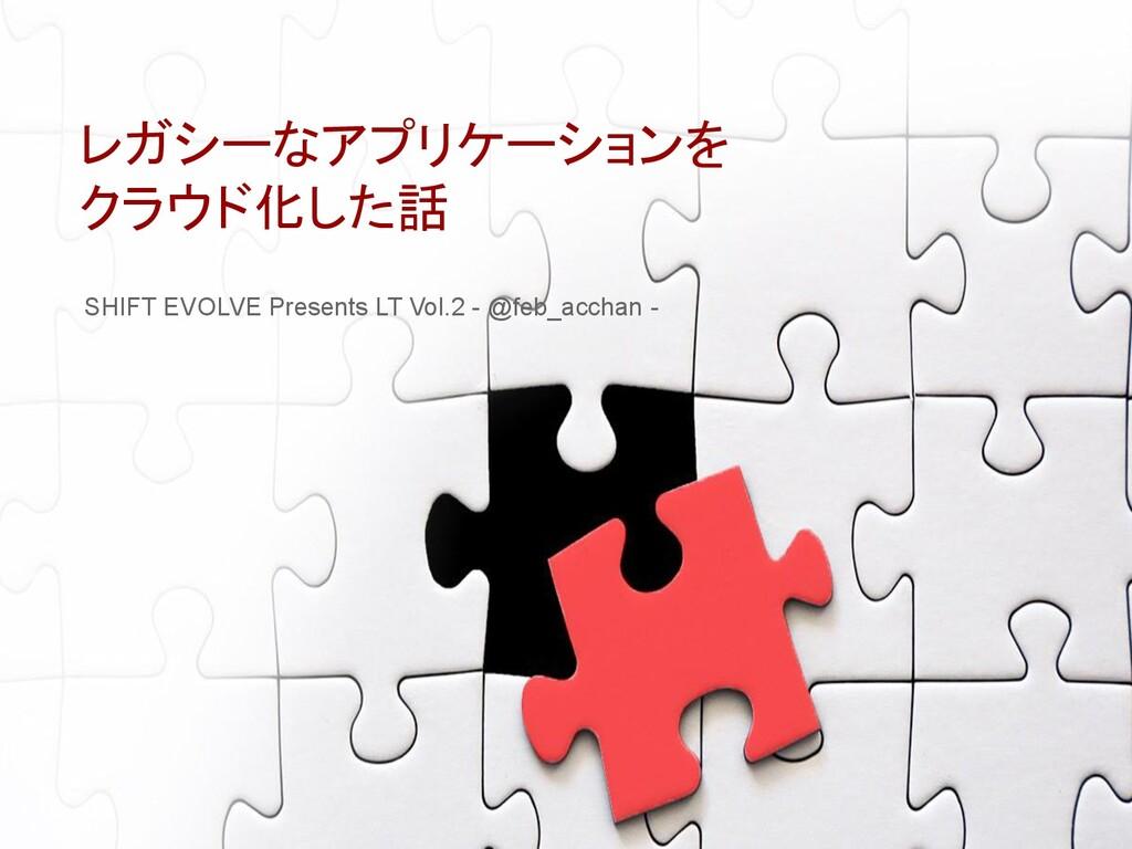 レガシーなアプリケーションを クラウド化した話 SHIFT EVOLVE Presents L...