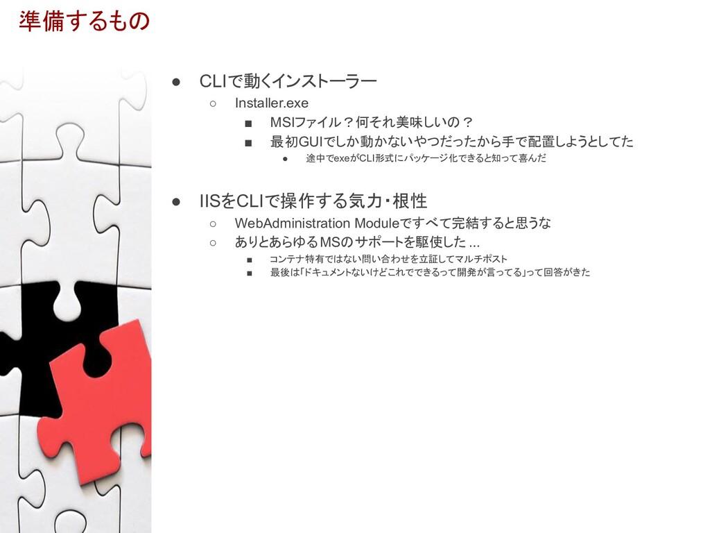 準備するもの ● CLIで動くインストーラー ○ Installer.exe ■ MSIファイ...