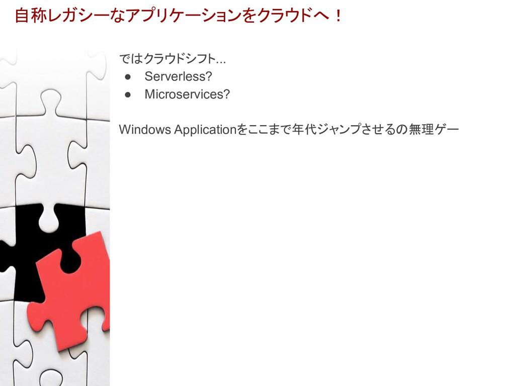 自称レガシーなアプリケーションをクラウドへ! ではクラウドシフト... ● Serverles...