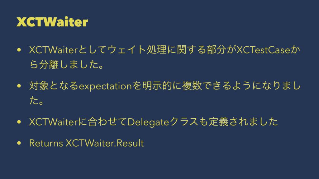 XCTWaiter • XCTWaiterͱͯ͠ΣΠτॲཧʹؔ͢Δ෦͕XCTestCase...