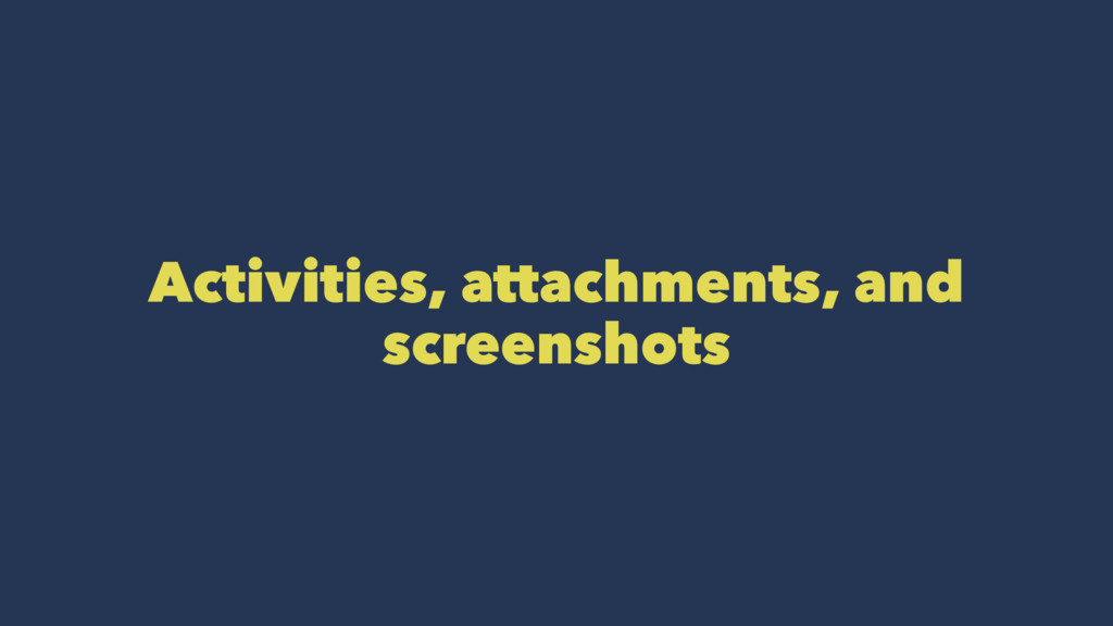 Activities, attachments, and screenshots