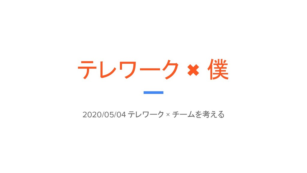 テレワーク × 僕 2020/05/04 テレワーク × チームを考える