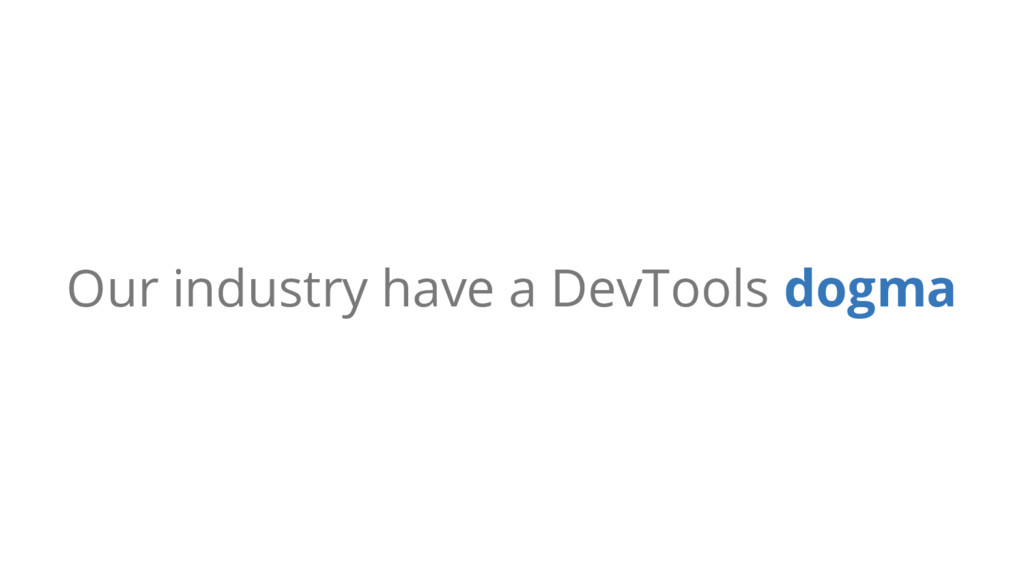 Our industry have a DevTools dogma