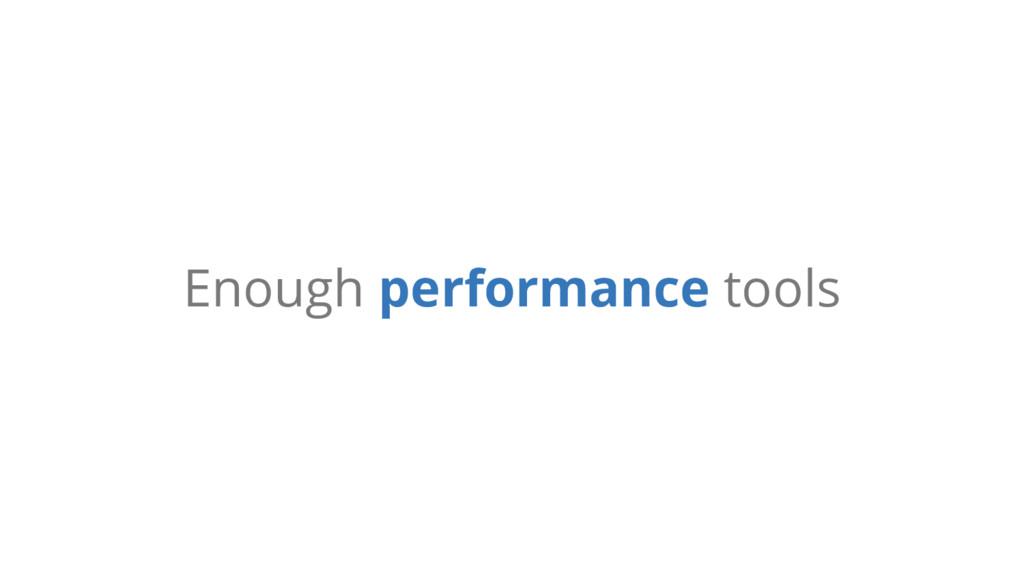 Enough performance tools