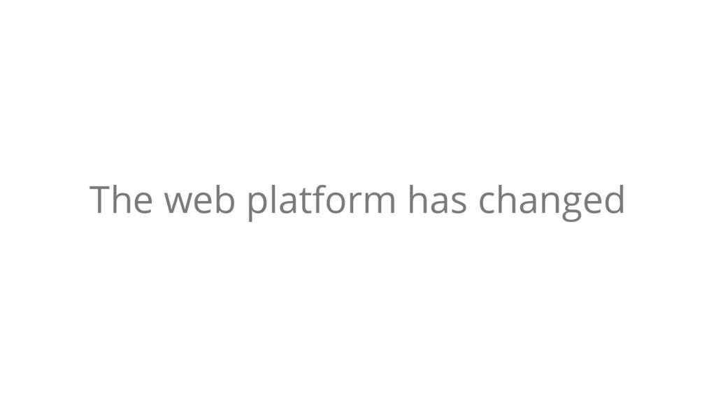 The web platform has changed