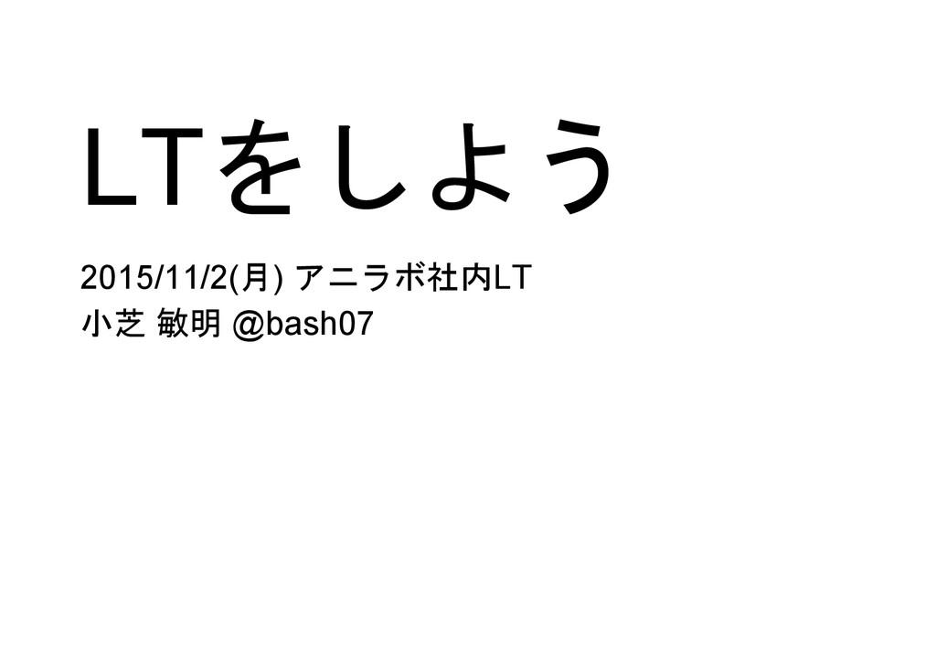 LTをしよう 2015/11/2(月) アニラボ社内LT 小芝 敏明 @bash07