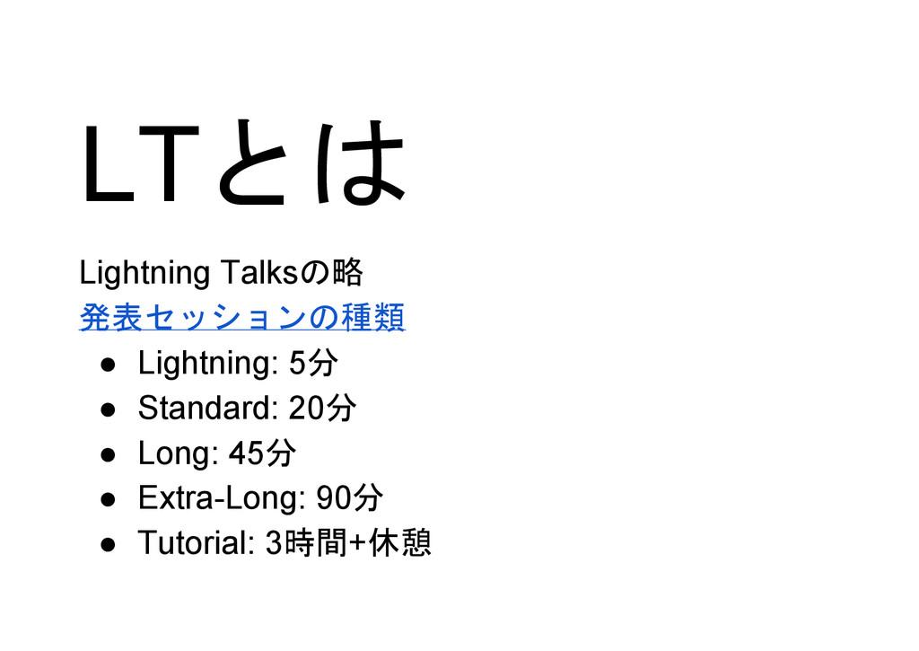 LTとは Lightning Talksの略 発表セッションの種類 ● Lightning: ...