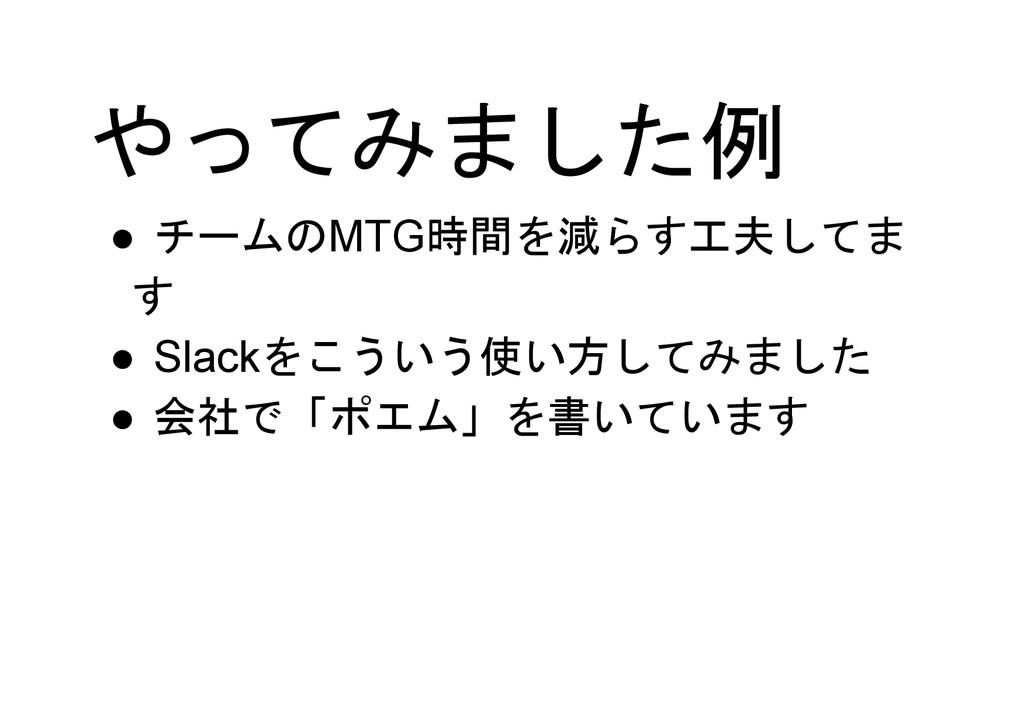 やってみました例 ● チームのMTG時間を減らす工夫してま す ● Slackをこういう使い方...