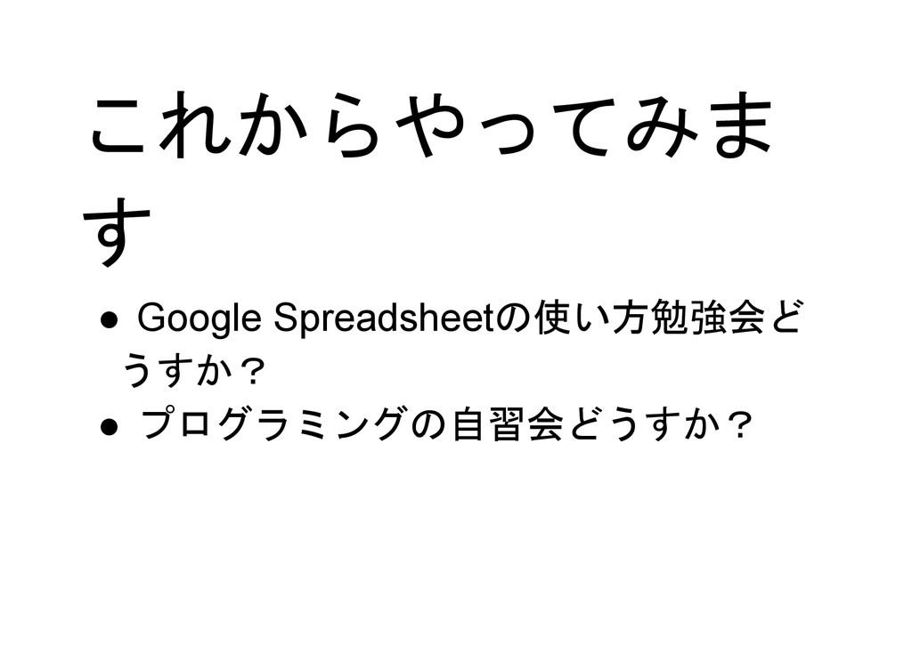 これからやってみま す ● Google Spreadsheetの使い方勉強会ど うすか? ●...