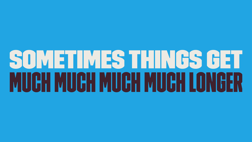 Sometimes Things get Much Much Much Much Longer