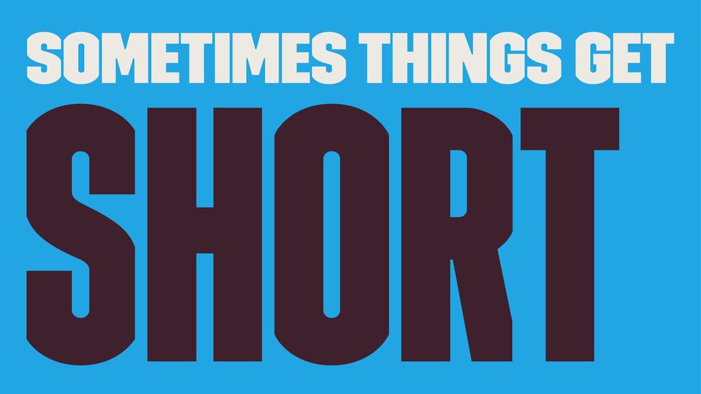 Sometimes Things get short