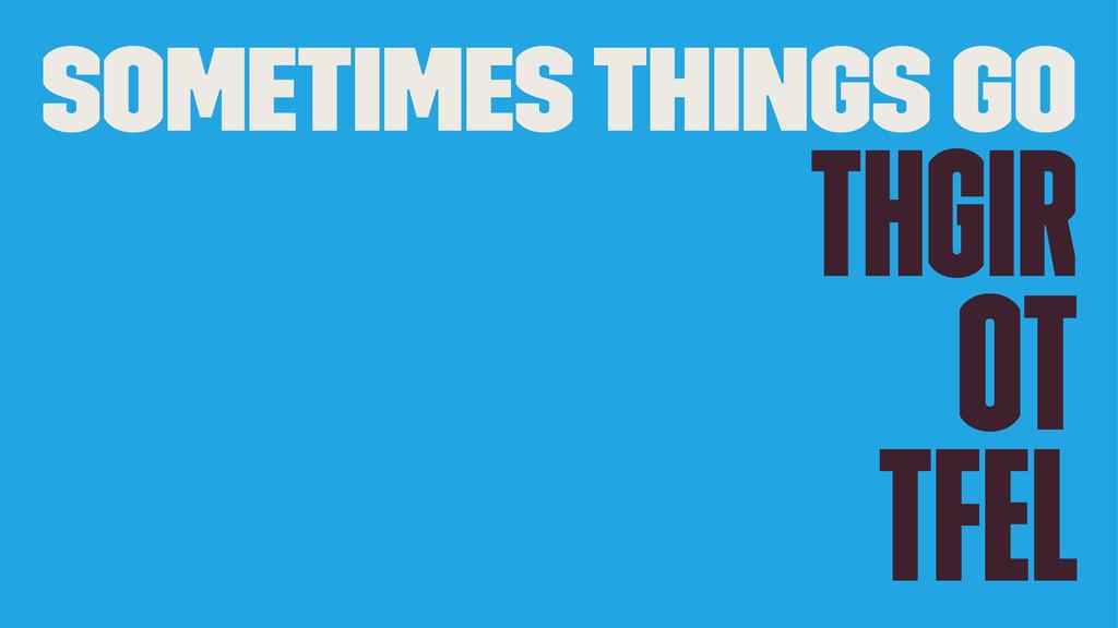 Sometimes Things Go thgiR ot tfeL